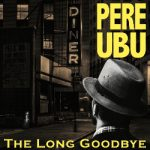 Pere Ubu The Long Goodbye