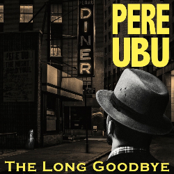 Pere Ubu, The Long Goodbye